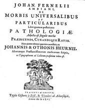 Johan Fernelii ambiani, de morbis universalibus et particularibus: libri quatuor posteriores patheologiae ; adjecta est singulis morbis praedicendi, curandique ratio