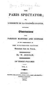 The Paris Spectator: Or, L'hermite de la Chaussée-d'Antin. Containing Observations Upon Parisian Manners & Customs at the Commencement of the Nineteenth Century