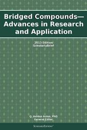 Bridged Compounds—Advances in Research and Application: 2013 Edition: ScholarlyBrief