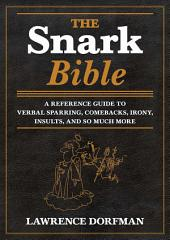 The Snark Bible: A Reference Guide to Verbal Sparring, Comebacks, Irony, Insults, and So Much More