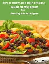 Zero or Nearly Zero Calorie Recipes : Healthy Yet Tasty Recipes for Amazing Size Zero Figure