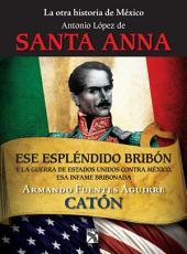La otra historia de México. Antonio López de Santa Anna: Ese espléndido bribón
