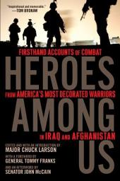 Heroes Among Us: Firsthand Accounts of Combat From America's Most Decorated Warriors in Iraq andAfghanistan