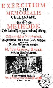 Exercitium libri memorialis Cellariani oder eine sehr leichte Methode, die Lateinischen autores durch Ubung des Cellarianischen vocabularii ... zu lernen. Mit einer Erleuterung vermehret von m. Joh. Georg. Unger ..: 1, Band 1