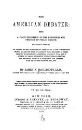 The American debater: being a plain exposition of the principles and practice of public debate, wherein will be found an account of the qualifications necessary to a good deliberative orator, as also the mode of acquiring them, the rules of order observed in deliberative assemblies, debates in full and in outline, on various interesting topics, numerous questions for discussion, forms of a constitution for literary clubs or debating societies, etc., etc