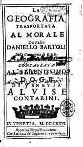 La geografia trasportata al morale del padre Daniello Bartoli della Compagnia di Giesù. Consagrata al serenissimo doge di Venetia Aluise Contarini