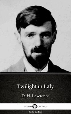 Twilight in Italy by D  H  Lawrence   Delphi Classics  Illustrated