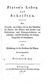 Platon's leben und schriften: Ein versuch, im leben wie in den schriften des Platon des wahre und sechte vom erdichteten und untergeschobenen zu scheiden, und die zeitfolge der ächten gespräche zu bestimmen