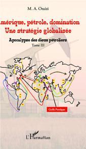Amérique, pétrole, domination : une stratégie globalisée (T.3): Tome 3 : Apocalypse des dieux pétroliers