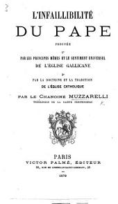 L'Infaillibilité du Pape prouvée par les principes mêmes et le sentiment universel de l'église gallicane (par la doctrine et la tradition de l'église catholique).