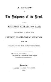 A Review of the Judgments of the Bench, in the Anderson Extradition Case: Or, Seven Ways of Proving that Anderson Should Not be Remanded : with the Judgments of the Court Appended