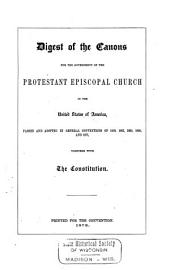 Digest of the Canons: For the Government of the Protestant Episcopal Church in the United States of America, Passed and Adopted in General Conventions of 1859, 1862, 1865, 1868, and 1871, Together with the Constitution