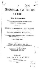 A Magisterial and Police Guide: Being the Statute Law: With Notes and References to the Most Recently Decided Cases, Relating to the Procedure, Jurisdiction, and Duties of Magistrates and Police Authorities; with an Introduction Showing the General Procedure Before Magistrates Both in Indictable and Summary Matters, and a Copious Index