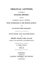 Original Letters, Illustrative of English History: Including Numerous Royal Letters: from Autographs in the British Museum, and One Or Two Other Collections : with Notes and Illustrations ; in Three Volumes, Volume 2