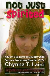 Not Just Spirited: One Mother's Sensational Journey with Sensory Processing Disorder (SPD)