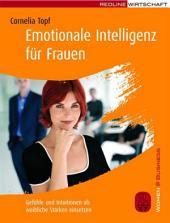 Emotionale Intelligenz für Frauen: Gefühle und Intuitionen als weibliche Stärken einsetzen
