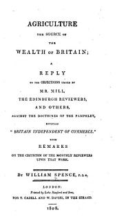 "Agriculture, the Source of the Wealth of Britain: A Reply to the Objections Urged by Mr. Mill, the Edinburgh Reviewers, and Others, Against the Doctrines of the Pamphlet, Entitled ""Britain Independent of Commerce."" ..."