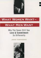 What Women Want--What Men Want : Why the Sexes Still See Love and Commitment So Differently: Why the Sexes Still See Love and Commitment So Differently