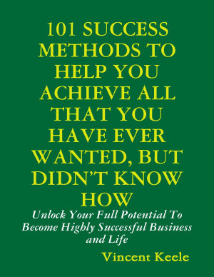 101 Success Methods to Help You Achieve All That You Have Ever Wanted But Didn   t Know How