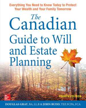 The Canadian Guide to Will and Estate Planning  Everything You Need to Know Today to Protect Your Wealth and Your Family Tomorrow Fourth Edition
