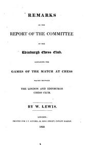 Remarks on the Report of the Committee of the Edinburgh Chess Club: Containing the Games of the Match at Chess Played Between the London and Edinburgh Chess Club
