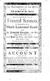 The Redemption of the Soul from the Power of the Grave. Consider'd in a Funeral Sermon [on Ps. Xlix. 15] on ... the Deaths of Mr J. Thompson, ... and Jane His Wife, who Died August the 12th, 1721 ... With an Account of the Conversion of the Former, Etc