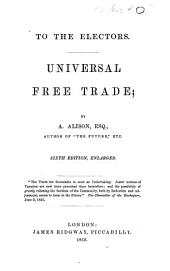 Universal free trade ... Sixth edition, enlarged. (To the electors.).