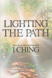 Lighting the Path: How To Use And Understand The I Ching