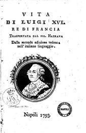 Vita di Luigi 16. re di Francia. Trasportata dal sig. Hadrava dalla seconda edizione tedesca nell'italiano linguaggio
