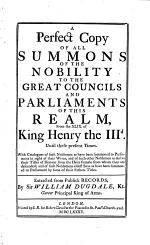A Perfect Copy of All Summons of the Nobility to the Great Councils and Parliaments of this Realm, from the Xlix. of King Henry the IIId. Until These Present Times. With Catalogues of Such Noblemen as Have Been Summoned to Parliament in Right of Their Wives, and of Such Other Noblemen as Derive Their Titles of Honour from the Heirs Female ... Extracted ... by Sir William Dugdale