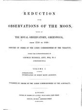 Reduction of the Observations of the Moon: Made at the Royal Observatory, Greenwich, from 1750 to 1830, Volume 1