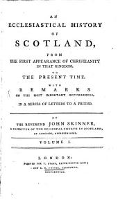 An Ecclesiastical History Of Scotland, From The First Appearance Of Christianity In That Kingdom To The Present Time: With Remarks On The Most Important Occurrences In A Series Of Letters To A Friend, Volume 1