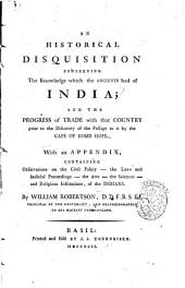 An Historical Disquisition Concerning the Knowledge which the Ancients Had of India; and the Progress of Trade with that Country Prior to the Discovery of the Passage to it by the Cape of Good Hope. With an Appendix ... By William Robertson ..