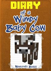 Minecraft: Diary of a Wimpy Baby Cow: (An Unofficial Minecraft Book)