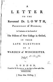 A Letter to the Reverend Dr. Lowth, Prebendary of Durham; in Vindication of the Conduct of the Fellows of New College in Oxford, in Their Late Election of a Warden of Winchester..