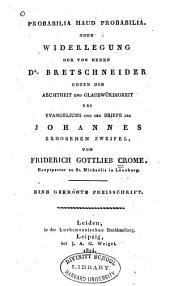 Probabilia haud probabilia, oder, Widerlegung der von Herrn Dr. Bretschneider gegen die Aechtheit und Glaubwürdigkeit des Evangeliums und der Brief des Johannes erhobenen Zweifel