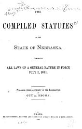 The Compiled Statutes of the State of Nebraska: Comprising All Laws of a General Nature in Force July 1, 1881