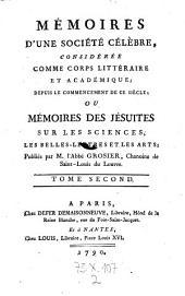 Memoires d'une societe celebre, consideree comme corps litteraire et academique de puis le commencement de ce siecle, ou memoires des Jesuistes sur les sciences, les belleslettres et les arts, publ. par Grosier: Volume2