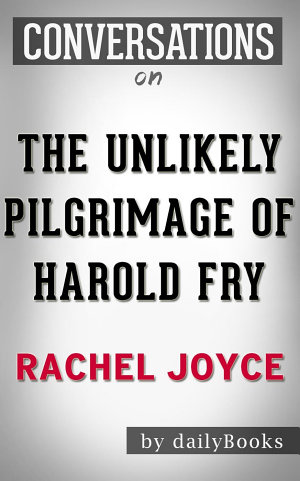 The Unlikely Pilgrimage of Harold Fry  A Novel by Rachel Joyce   Conversation Starters