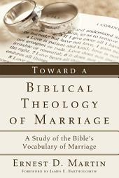 Toward a Biblical Theology of Marriage: A Study of the Bible's Vocabulary of Marriage