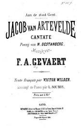 Jacob van Artevelde. Cantate. Poezij van N. Destanberg ... Texte française par V. Wilder. Accompt. de Piano par L. Soumis