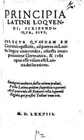Principia latine loquendi scribendique sive selecta quaedam ex Ciceronis epistolis ad pueros