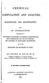 Chemical manipulation and analysis: qualitative and quantitative, with an introduction of the general principles of chemical nomenclature, the construction and use of formulæ, the doctrine of equivalent proportions, and on the preparation and management of gases