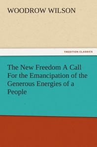 The New Freedom A Call For the Emancipation of the Generous Energies of a People Book