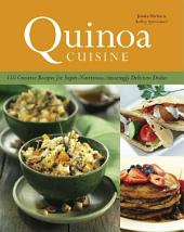 Quinoa Cuisine: 150 Creative Recipes for Super Nutritious, Amazingly Delicious Dishes