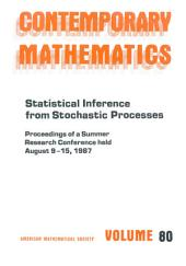 Statistical Inference from Stochastic Processes: Proceedings of the AMS-IMS-SIAM Joint Summer Research Conference Held August 9-15, 1987, with Support from the National Science Foundation and the Army Research Office