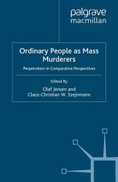 Ordinary People as Mass Murderers: Perpetrators in Comparative Perspectives