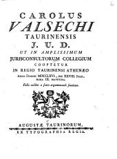 Carolus Valsechi Taurinensis j.u.d. ut in amplissimum Juriconsultorum Collegium cooptetur in Regio Taurinensi Athenæo anno Domini 1766., die 28. Julii, hora 9. matutina. facta cuilibet a sexto argumentandi facultate