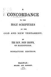 A Concordance to the Holy Scriptures of the Old and New Testament. By the Rev. John Brown of Haddington. Miniature edition. [With a portrait.]