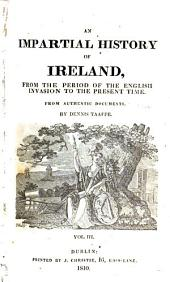 An Impartial History of Ireland: From the Period of the English Invasion to the Present Time : from Authentic Documents, Volume 3